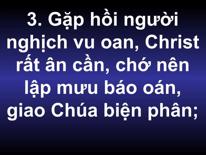 3. Gặp hồi người nghịch vu oan, Christ rất ân cần, chớ nên lập mưu báo oán, giao Chúa biện phân;