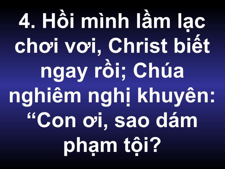 """4. Hồi mình lầm lạc chơi vơi, Christ biết ngay rồi; Chúa nghiêm nghị khuyên: """"Con ơi, sao dám phạm tội?"""