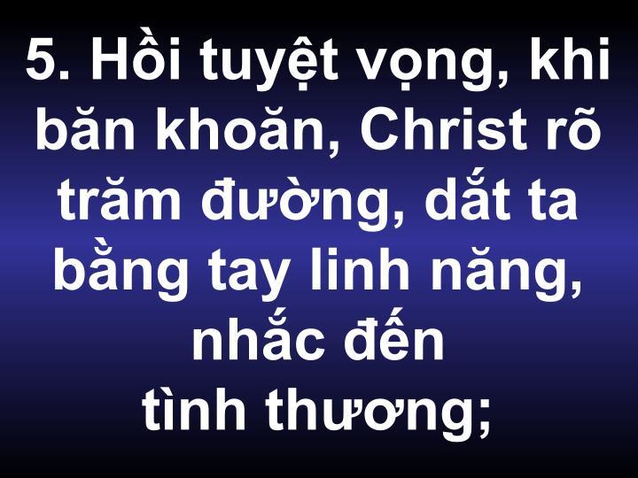 5. Hồi tuyệt vọng, khi băn khoăn, Christ rõ trăm đường, dắt ta bằng tay linh năng, nhắc đến
