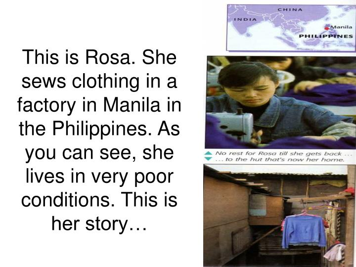 This is Rosa. She sews clothing in a factory in Manila in the Philippines. As you can see, she lives in very poor conditions. This is her story…