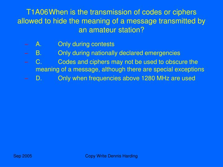 T1A06	When is the transmission of codes or ciphers allowed to hide the meaning of a message transmitted by an amateur station?