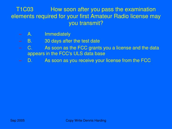 T1C03	How soon after you pass the examination elements required for your first Amateur Radio license may you transmit?