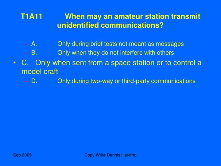 T1A11	When may an amateur station transmit unidentified communications?
