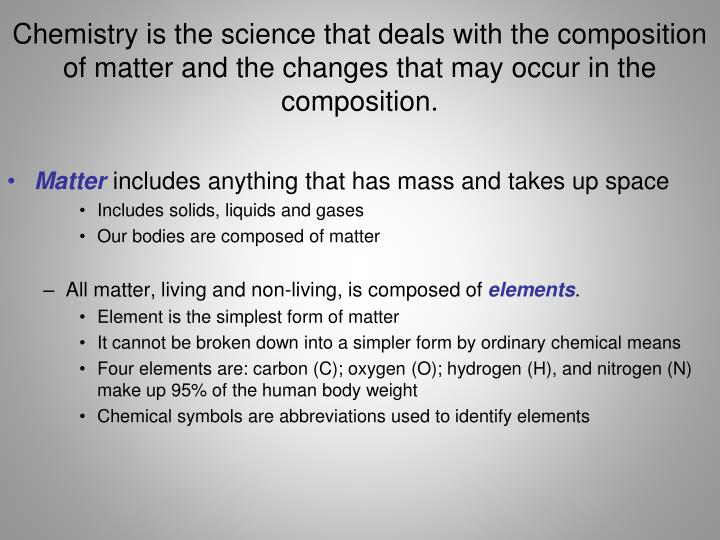 Chemistry is the science that deals with the composition of matter and the changes that may occur in...