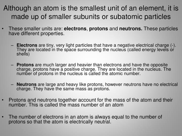 Although an atom is the smallest unit of an element, it is made up of smaller subunits or subatomic particles