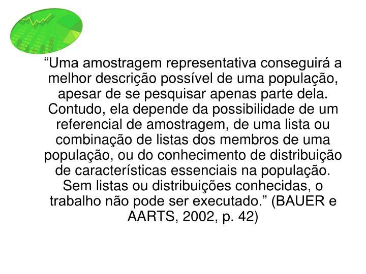 """""""Uma amostragem representativa conseguirá a melhor descrição possível de uma população, apesar de se pesquisar apenas parte dela. Contudo, ela depende da possibilidade de um referencial de amostragem, de uma lista ou combinação de listas dos membros de uma população, ou do conhecimento de distribuição de características essenciais na população. Sem listas ou distribuições conhecidas, o trabalho não pode ser executado."""" (BAUER e AARTS, 2002, p. 42)"""