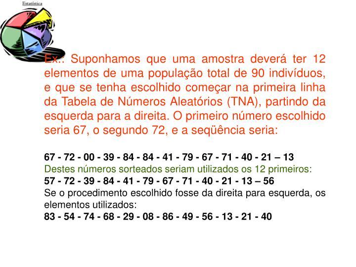 Ex.: Suponhamos que uma amostra deverá ter 12 elementos de uma população total de 90 indivíduos, e que se tenha escolhido começar na primeira linha da Tabela de Números Aleatórios (TNA), partindo da esquerda para a direita. O primeiro número escolhido seria 67, o segundo 72, e a seqüência seria: