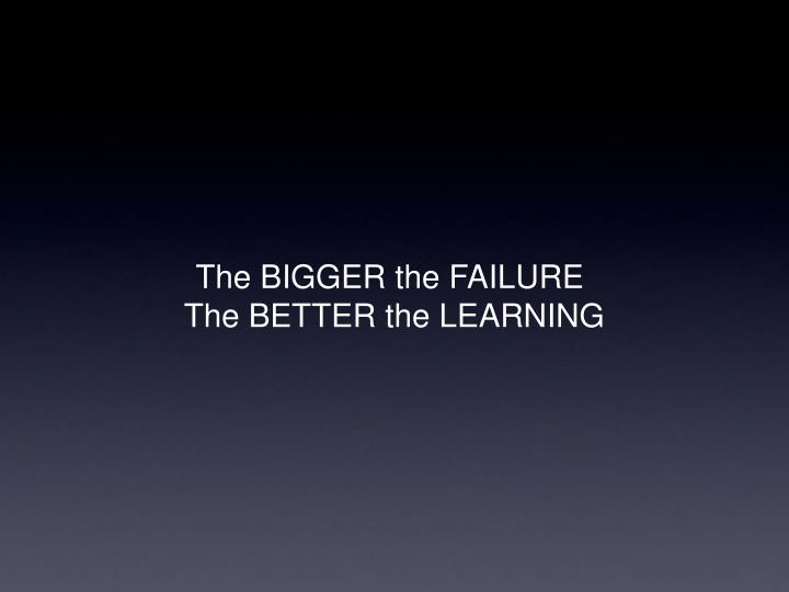 The BIGGER the FAILURE