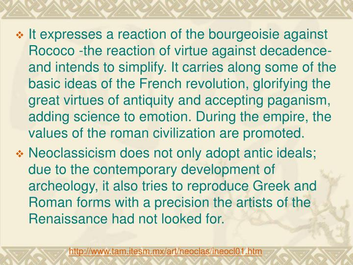 It expresses a reaction of the bourgeoisie against Rococo -the reaction of virtue against decadence- and intends to simplify. It carries along some of the basic ideas of the French revolution, glorifying the great virtues of antiquity and accepting paganism, adding science to emotion. During the empire, the values of the roman civilization are promoted.