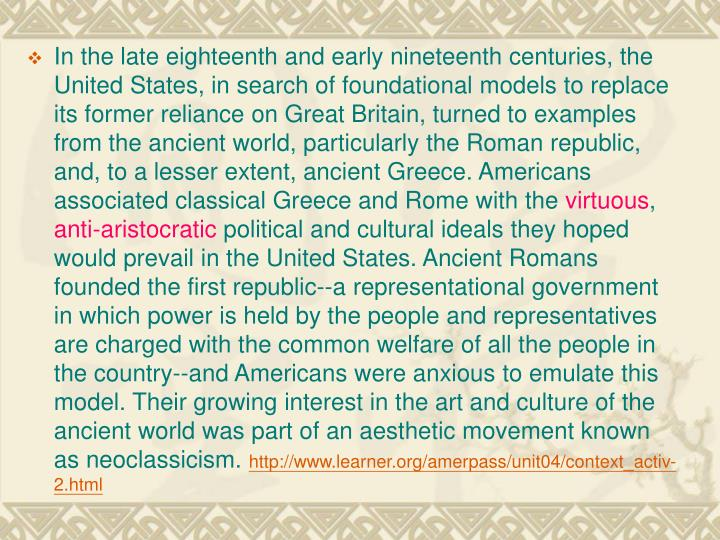In the late eighteenth and early nineteenth centuries, the United States, in search of foundational models to replace its former reliance on Great Britain, turned to examples from the ancient world, particularly the Roman republic, and, to a lesser extent, ancient Greece. Americans associated classical Greece and Rome with the