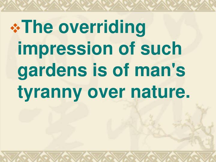 The overriding impression of such gardens is of man's tyranny over nature.