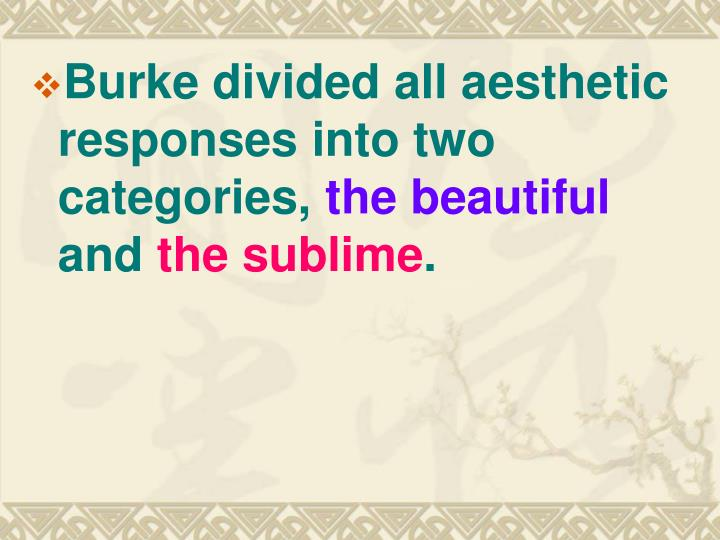 Burke divided all aesthetic responses into two categories,