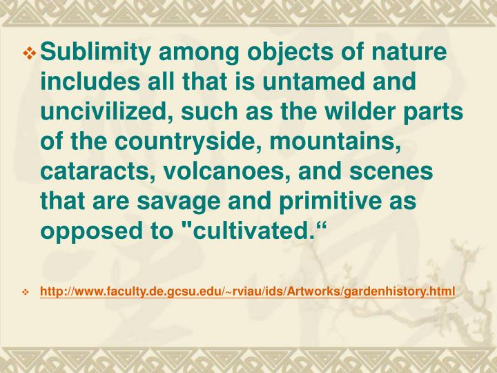 "Sublimity among objects of nature includes all that is untamed and uncivilized, such as the wilder parts of the countryside, mountains, cataracts, volcanoes, and scenes that are savage and primitive as opposed to ""cultivated."""