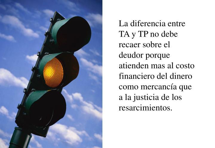 La diferencia entre TA y TP no debe recaer sobre el deudor porque atienden mas al costo financiero del dinero como mercancía que a la justicia de los resarcimientos.