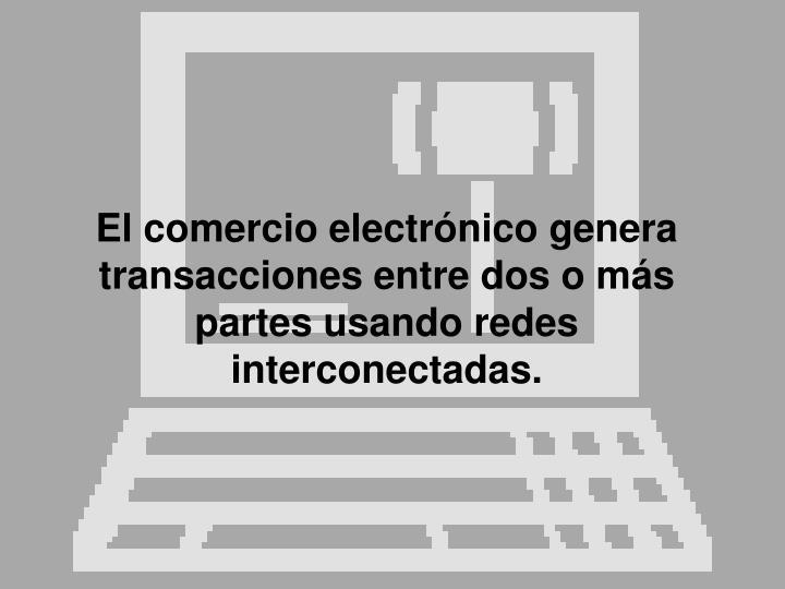 El comercio electrónico genera transacciones entre dos o más partes usando redes interconectadas.