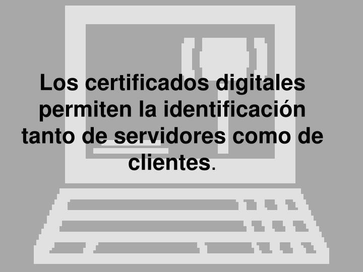 Los certificados digitales permiten la identificación tanto de servidores como de clientes