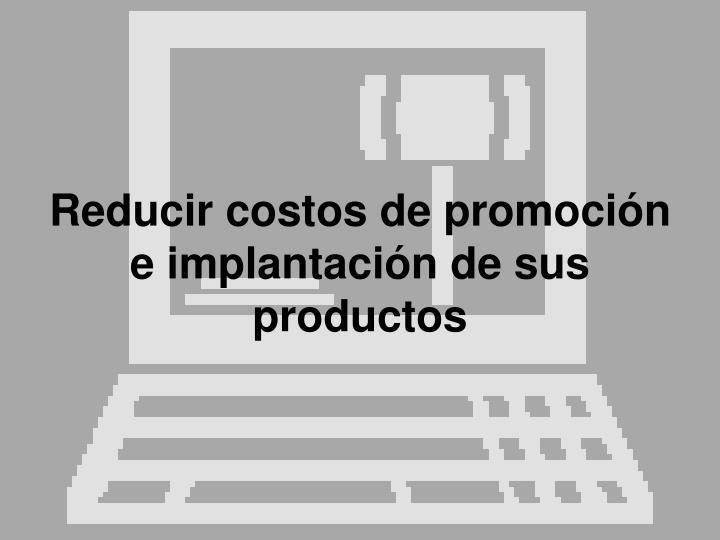 Reducir costos de promoción e implantación de sus productos