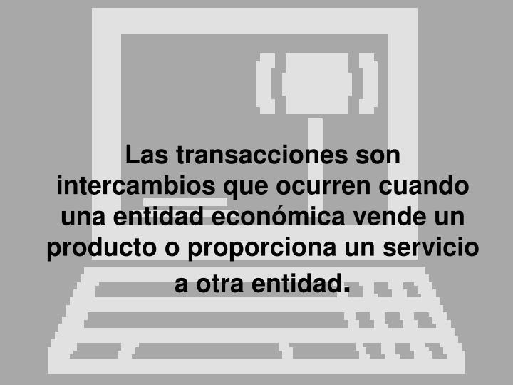 Las transacciones son intercambios que ocurren cuando una entidad económica vende un producto o proporciona un servicio a otra entidad