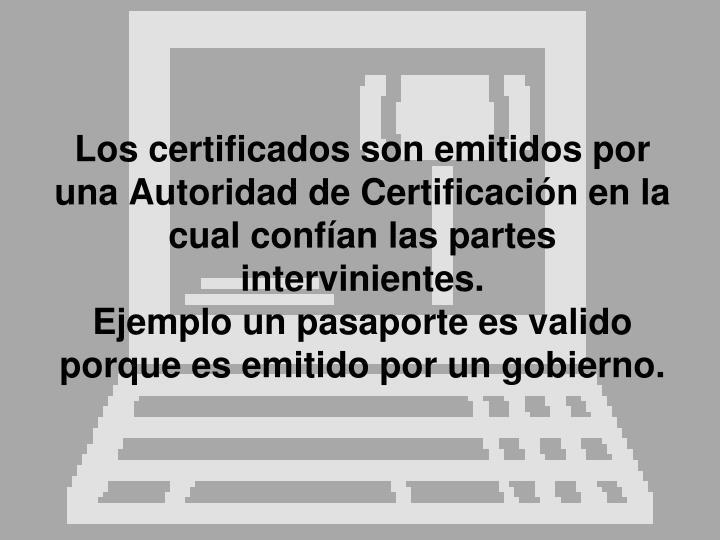 Los certificados son emitidos por una Autoridad de Certificación en la cual confían las partes intervinientes.
