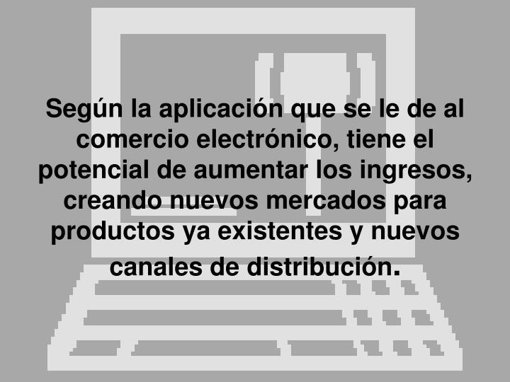 Según la aplicación que se le de al comercio electrónico, tiene el potencial de aumentar los ingresos, creando nuevos mercados para productos ya existentes y nuevos canales de distribución