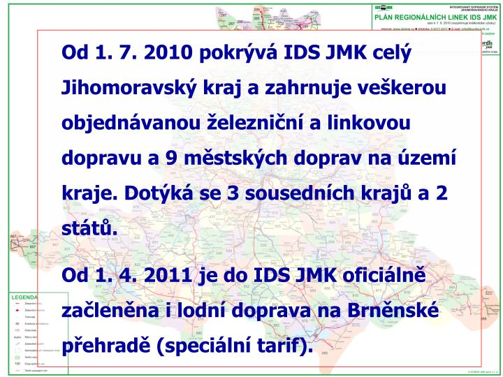 Od 1. 7. 2010 pokrývá IDS JMK celý Jihomoravský kraj a zahrnuje veškerou objednávanou železniční a linkovou dopravu a 9 městských doprav na území kraje. Dotýká se 3 sousedních krajů a 2 států.