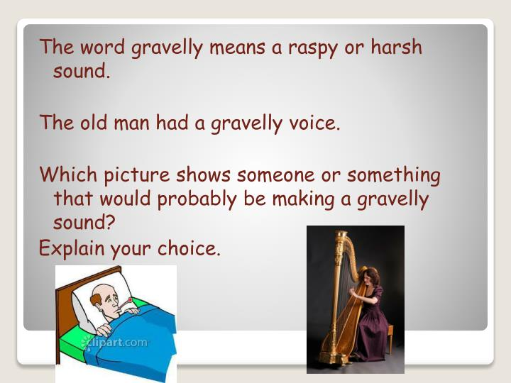 The word gravelly means a raspy or harsh sound.