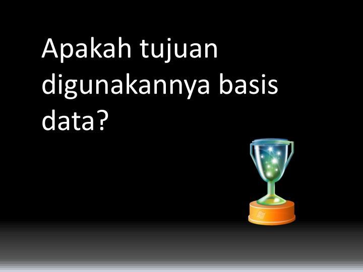Apakah tujuan digunakannya basis data?