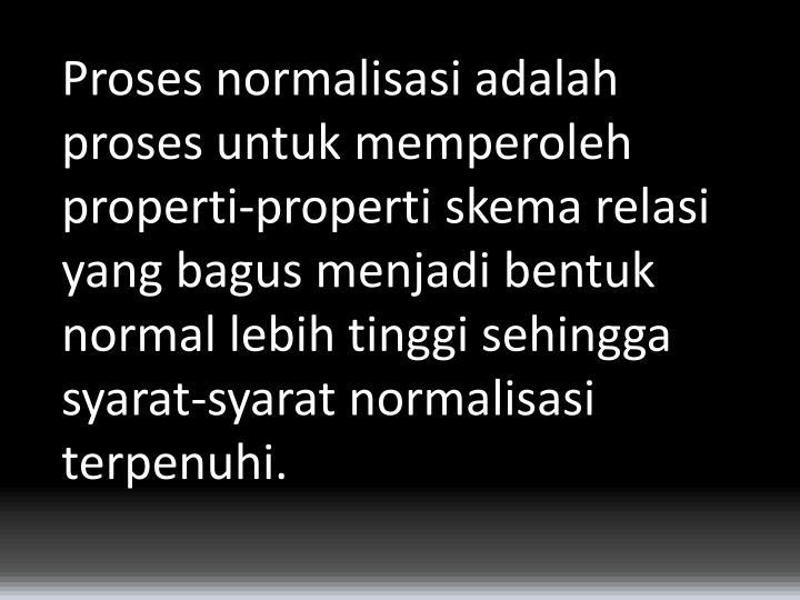 Proses normalisasi adalah proses untuk memperoleh properti-properti skema relasi yang bagus menjadi bentuk normal lebih tinggi sehingga syarat-syarat