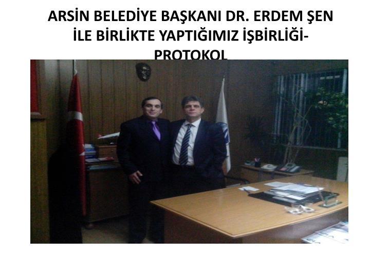 ARSİN BELEDİYE BAŞKANI DR. ERDEM ŞEN İLE BİRLİKTE YAPTIĞIMIZ İŞBİRLİĞİ-PROTOKOL
