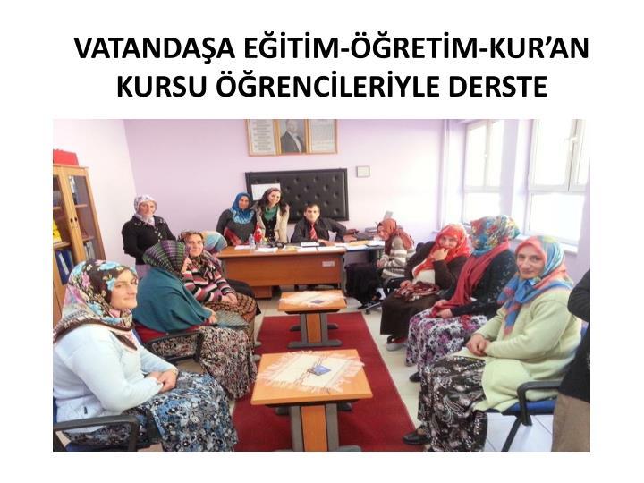 VATANDAŞA EĞİTİM-ÖĞRETİM-KUR'AN KURSU ÖĞRENCİLERİYLE DERSTE