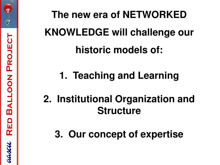 The new era of NETWORKED KNOWLEDGE will challenge our historic models of: