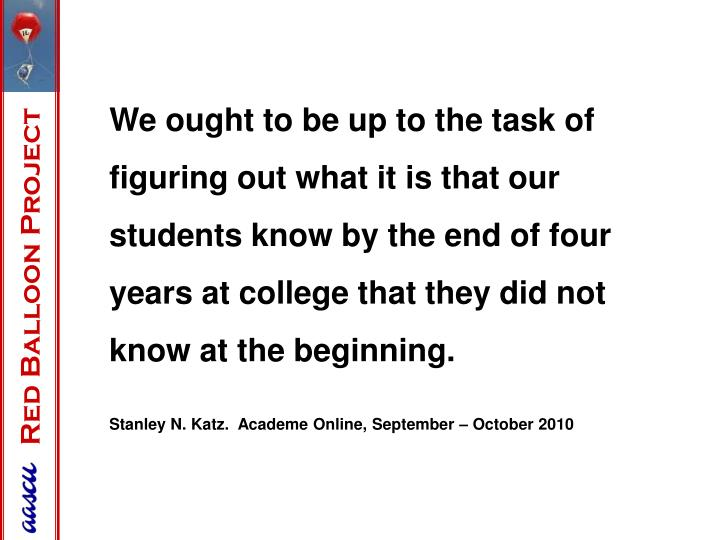 We ought to be up to the task of figuring out what it is that our students know by the end of four years at college that they did not know at the beginning.