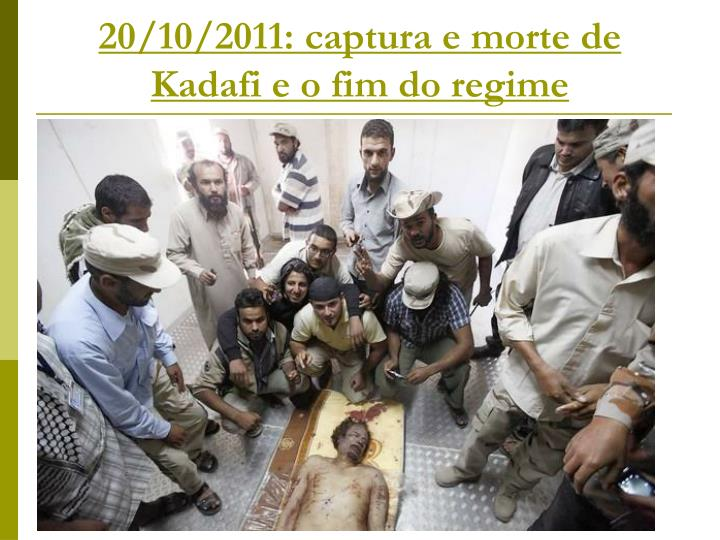 20/10/2011: captura e morte de Kadafi e o fim do regime