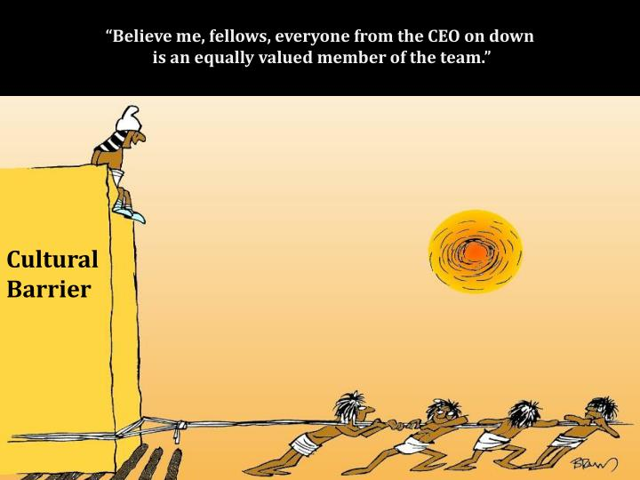 """Believe me, fellows, everyone from the CEO on down"