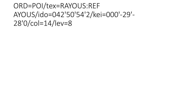 ORD=POI/tex=RAYOUS:REF AYOUS/ido=042'50'54'2/kei=000'-29'-28'0/col=14/lev=8