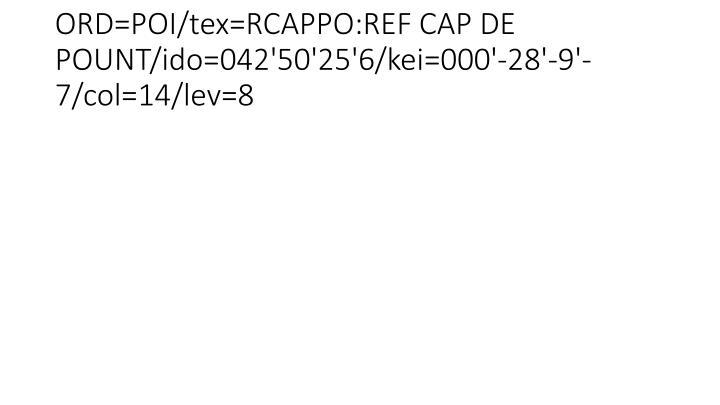 ORD=POI/tex=RCAPPO:REF CAP DE POUNT/ido=042'50'25'6/kei=000'-28'-9'-7/col=14/lev=8