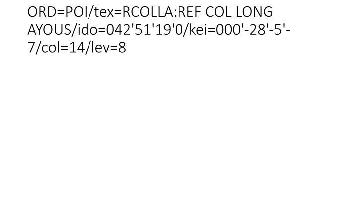 ORD=POI/tex=RCOLLA:REF COL LONG AYOUS/ido=042'51'19'0/kei=000'-28'-5'-7/col=14/lev=8
