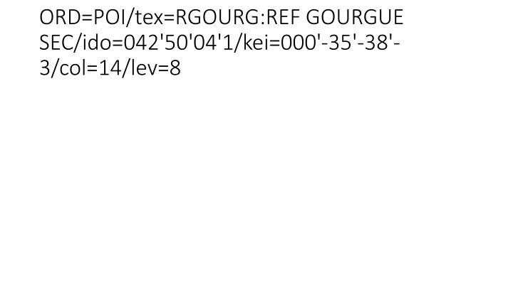 ORD=POI/tex=RGOURG:REF GOURGUE SEC/ido=042'50'04'1/kei=000'-35'-38'-3/col=14/lev=8