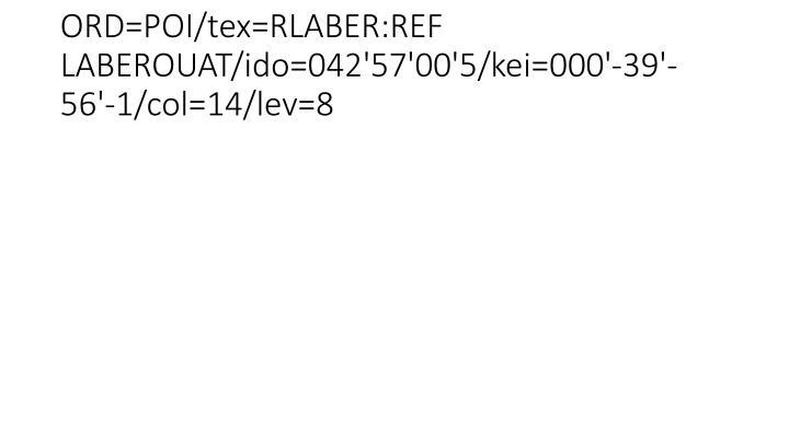 ORD=POI/tex=RLABER:REF LABEROUAT/ido=042'57'00'5/kei=000'-39'-56'-1/col=14/lev=8