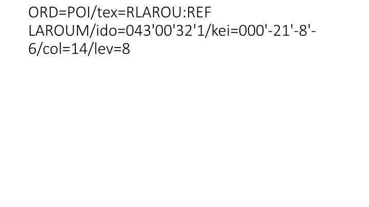 ORD=POI/tex=RLAROU:REF LAROUM/ido=043'00'32'1/kei=000'-21'-8'-6/col=14/lev=8