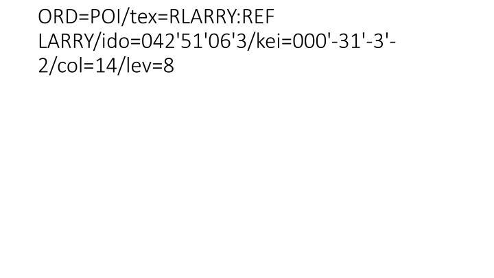 ORD=POI/tex=RLARRY:REF LARRY/ido=042'51'06'3/kei=000'-31'-3'-2/col=14/lev=8