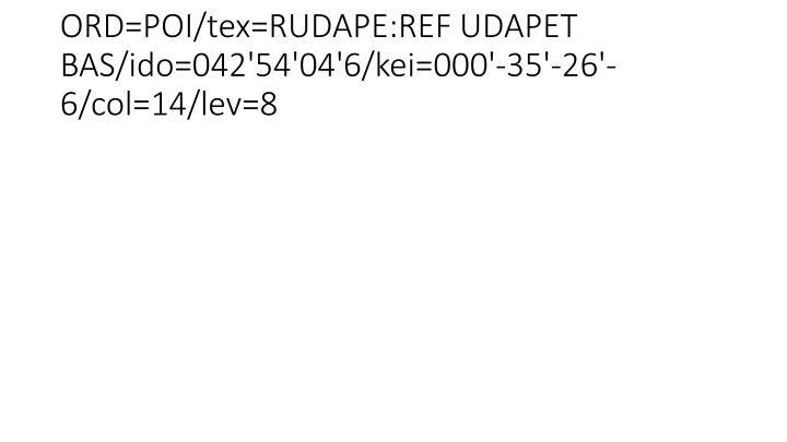 ORD=POI/tex=RUDAPE:REF UDAPET BAS/ido=042'54'04'6/kei=000'-35'-26'-6/col=14/lev=8