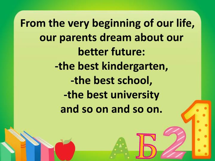 From the very beginning of our life, our parents dream about our better future:
