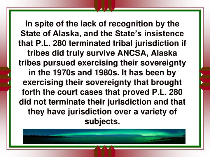 In spite of the lack of recognition by the State of Alaska, and the State's insistence that P.L. 280 terminated tribal jurisdiction if tribes did truly survive ANCSA, Alaska tribes pursued exercising their sovereignty in the 1970s and 1980s. It has been by exercising their sovereignty that brought forth the court cases that proved P.L. 280 did not terminate their jurisdiction and that they have jurisdiction over a variety of subjects.