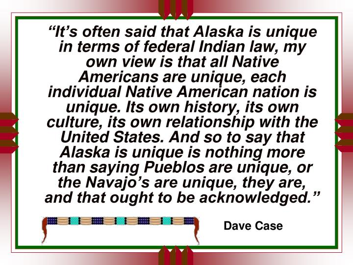 """It's often said that Alaska is unique in terms of federal Indian law, my own view is that all Native Americans are unique, each individual Native American nation is unique. Its own history, its own culture, its own relationship with the United States. And so to say that Alaska is unique is nothing more than saying Pueblos are unique, or the Navajo's are unique, they are, and that ought to be acknowledged."""