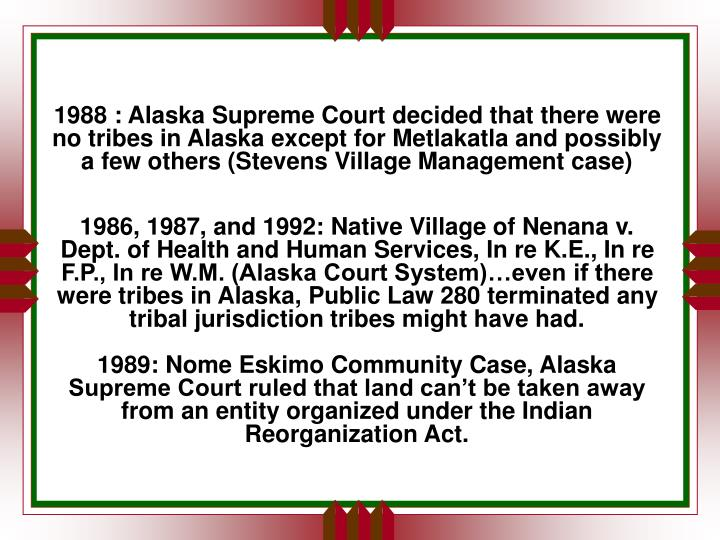 1988 : Alaska Supreme Court decided that there were no tribes in Alaska except for Metlakatla and possibly a few others (Stevens Village Management case)