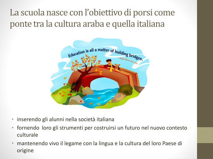 La scuola nasce con l'obiettivo di porsi come ponte tra la cultura araba e quella italiana