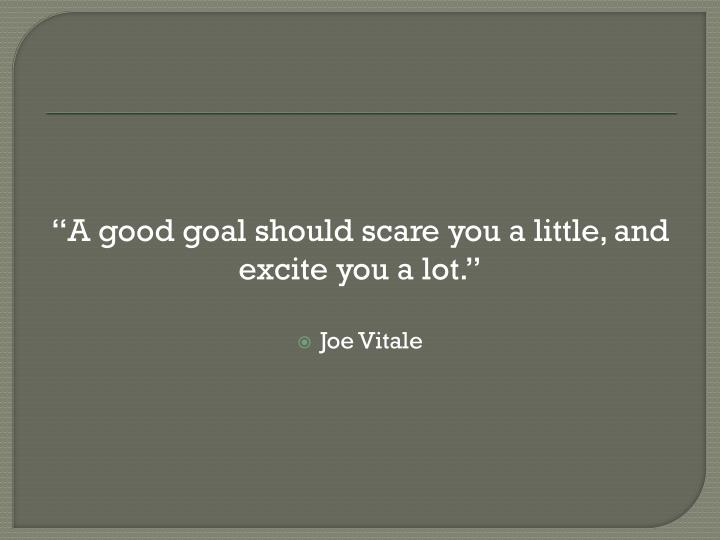 """A good goal should scare you a little, and excite you a lot."""