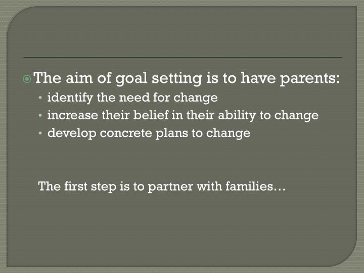 The aim of goal setting is to have parents: