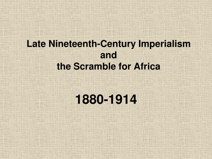 Late nineteenth century imperialism and the scramble for africa